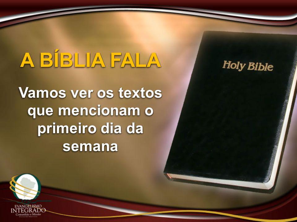 A BÍBLIA FALA Vamos ver os textos que mencionam o primeiro dia da semana A BÍBLIA FALA Vamos ver os textos que mencionam o primeiro dia da semana