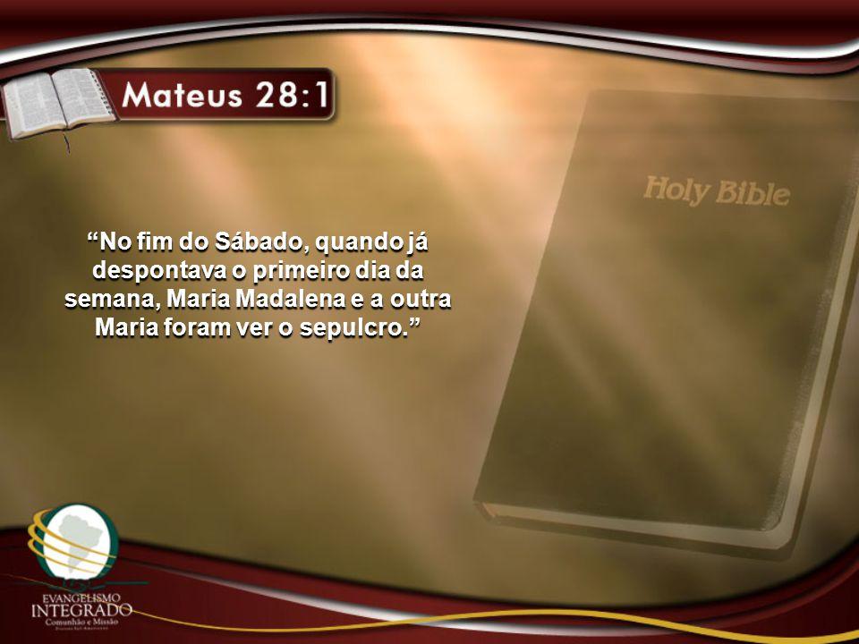 """""""No fim do Sábado, quando já despontava o primeiro dia da semana, Maria Madalena e a outra Maria foram ver o sepulcro."""""""