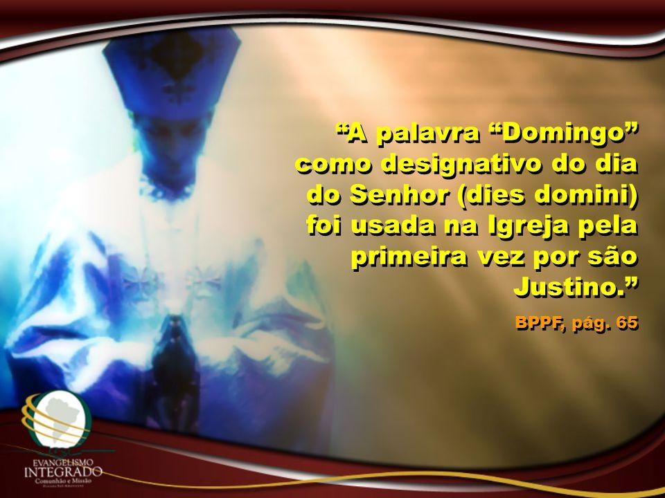 """""""A palavra """"Domingo"""" como designativo do dia do Senhor (dies domini) foi usada na Igreja pela primeira vez por são Justino."""" BPPF, pág. 65 """"A palavra"""