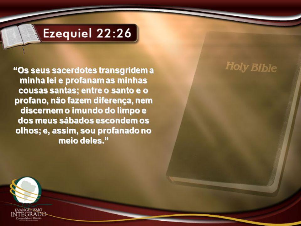 """""""Os seus sacerdotes transgridem a minha lei e profanam as minhas cousas santas; entre o santo e o profano, não fazem diferença, nem discernem o imundo"""