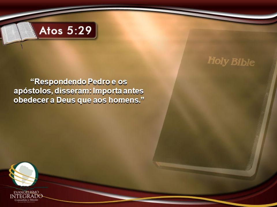 """""""Respondendo Pedro e os apóstolos, disseram: Importa antes obedecer a Deus que aos homens."""""""