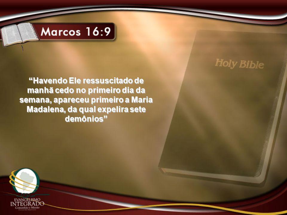 """""""Havendo Ele ressuscitado de manhã cedo no primeiro dia da semana, apareceu primeiro a Maria Madalena, da qual expelira sete demônios"""""""