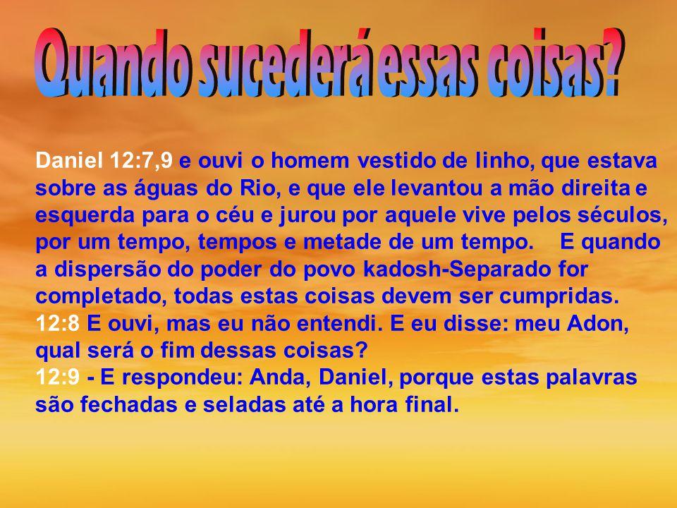 Daniel 12:7,9 e ouvi o homem vestido de linho, que estava sobre as águas do Rio, e que ele levantou a mão direita e esquerda para o céu e jurou por aquele vive pelos séculos, por um tempo, tempos e metade de um tempo.