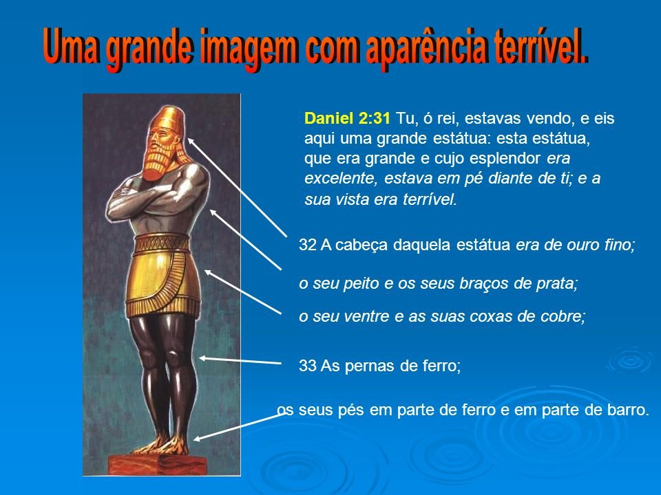 Daniel 2:31 Tu, ó rei, estavas vendo, e eis aqui uma grande estátua: esta estátua, que era grande e cujo esplendor era excelente, estava em pé diante de ti; e a sua vista era terrível.