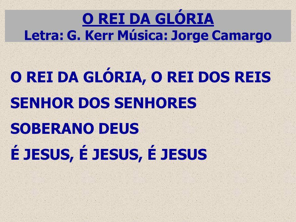 O REI DA GLÓRIA Letra: G. Kerr Música: Jorge Camargo O REI DA GLÓRIA, O REI DOS REIS SENHOR DOS SENHORES SOBERANO DEUS É JESUS, É JESUS, É JESUS