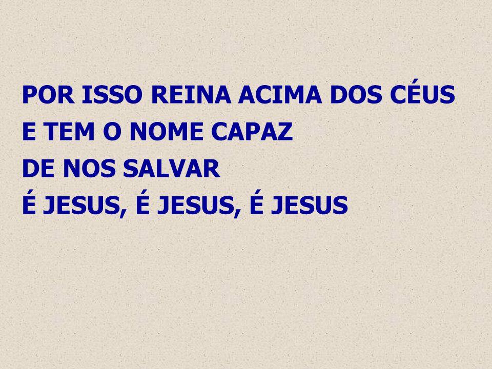 POR ISSO REINA ACIMA DOS CÉUS E TEM O NOME CAPAZ DE NOS SALVAR É JESUS, É JESUS, É JESUS
