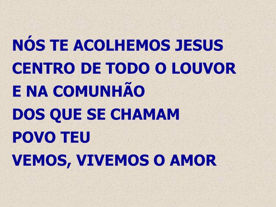 NÓS TE ACOLHEMOS JESUS CENTRO DE TODO O LOUVOR E NA COMUNHÃO DOS QUE SE CHAMAM POVO TEU VEMOS, VIVEMOS O AMOR
