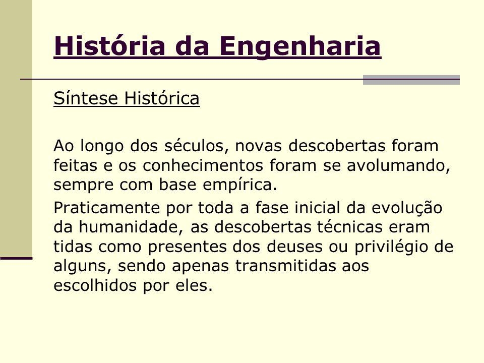 História da Engenharia Síntese Histórica Ao longo dos séculos, novas descobertas foram feitas e os conhecimentos foram se avolumando, sempre com base empírica.