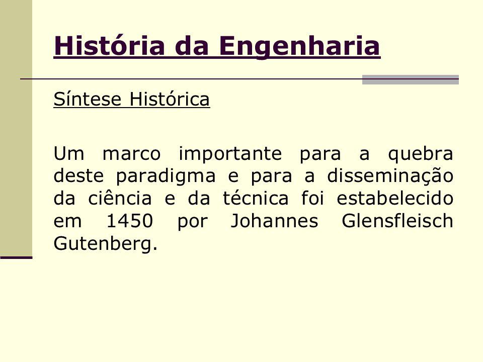 História da Engenharia Síntese Histórica Um marco importante para a quebra deste paradigma e para a disseminação da ciência e da técnica foi estabelecido em 1450 por Johannes Glensfleisch Gutenberg.