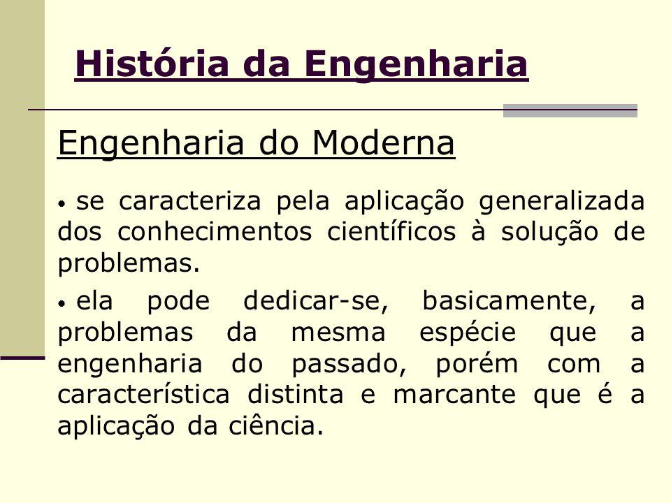História da Engenharia Engenharia do Moderna se caracteriza pela aplicação generalizada dos conhecimentos científicos à solução de problemas. ela pode