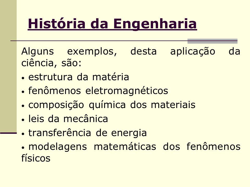 História da Engenharia Alguns exemplos, desta aplicação da ciência, são: estrutura da matéria fenômenos eletromagnéticos composição química dos materiais leis da mecânica transferência de energia modelagens matemáticas dos fenômenos físicos