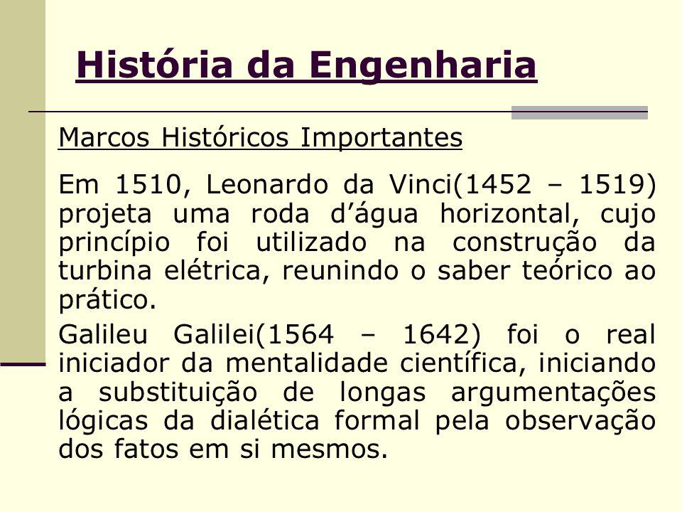 História da Engenharia Marcos Históricos Importantes Em 1510, Leonardo da Vinci(1452 – 1519) projeta uma roda d'água horizontal, cujo princípio foi utilizado na construção da turbina elétrica, reunindo o saber teórico ao prático.