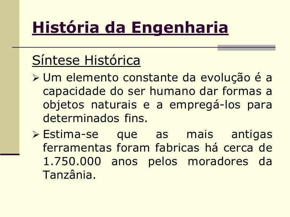 História da Engenharia Síntese Histórica  Um elemento constante da evolução é a capacidade do ser humano dar formas a objetos naturais e a empregá-los para determinados fins.