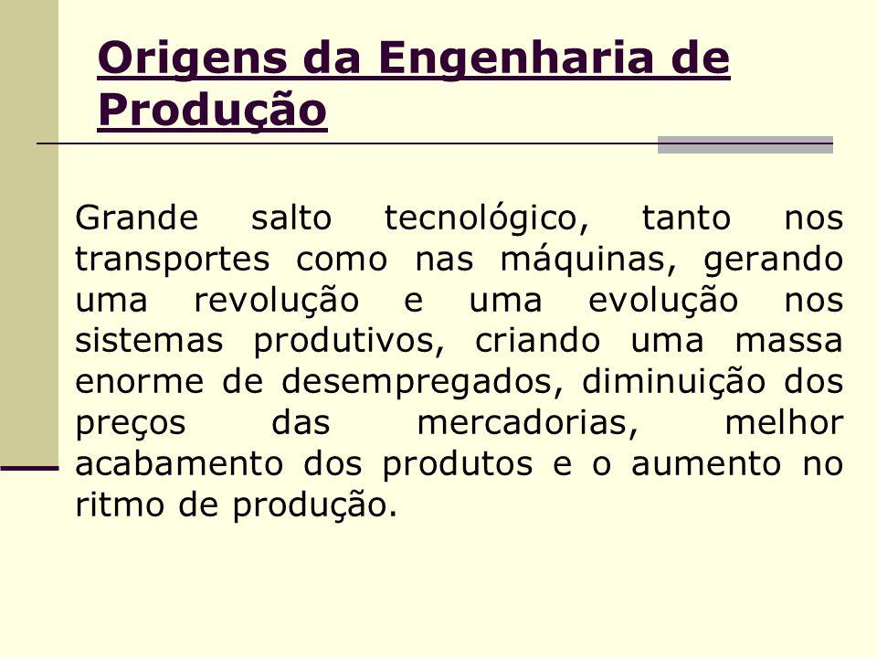 Origens da Engenharia de Produção Grande salto tecnológico, tanto nos transportes como nas máquinas, gerando uma revolução e uma evolução nos sistemas