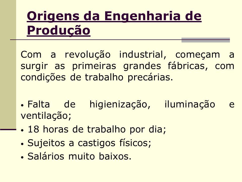 Origens da Engenharia de Produção Com a revolução industrial, começam a surgir as primeiras grandes fábricas, com condições de trabalho precárias. Fal