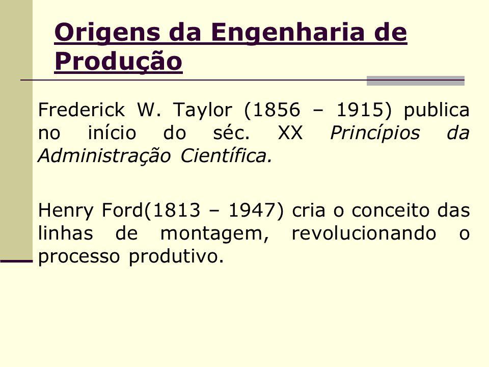 Origens da Engenharia de Produção Frederick W. Taylor (1856 – 1915) publica no início do séc. XX Princípios da Administração Científica. Henry Ford(18