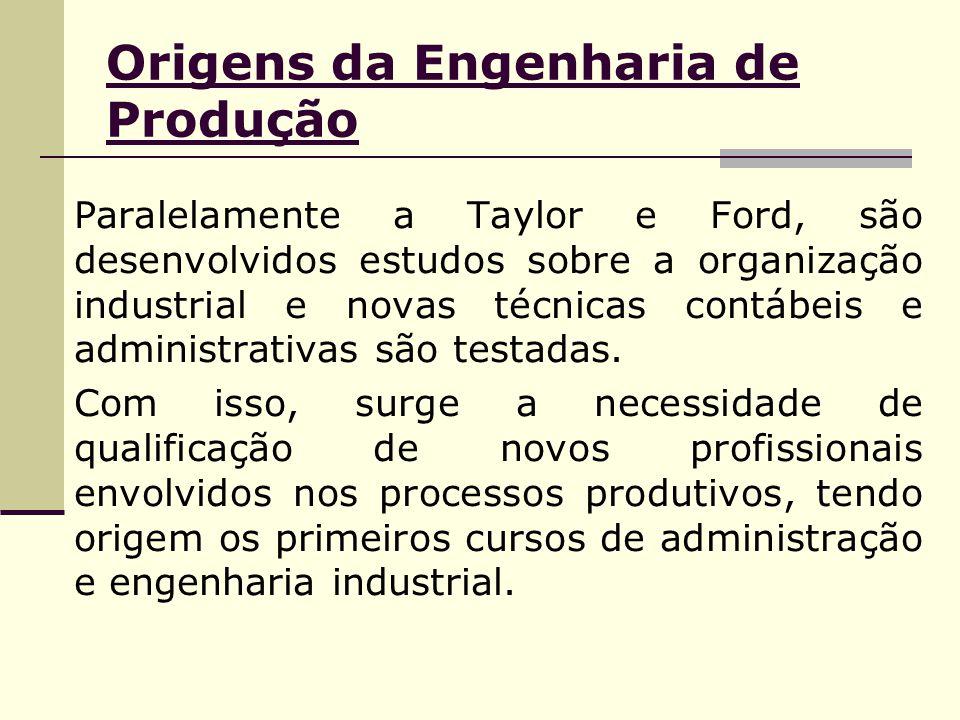 Origens da Engenharia de Produção Paralelamente a Taylor e Ford, são desenvolvidos estudos sobre a organização industrial e novas técnicas contábeis e administrativas são testadas.