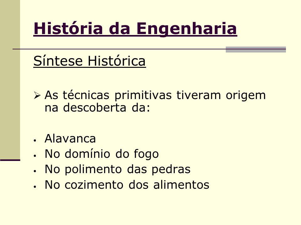 História da Engenharia Síntese Histórica  As técnicas primitivas tiveram origem na descoberta da: Alavanca No domínio do fogo No polimento das pedras