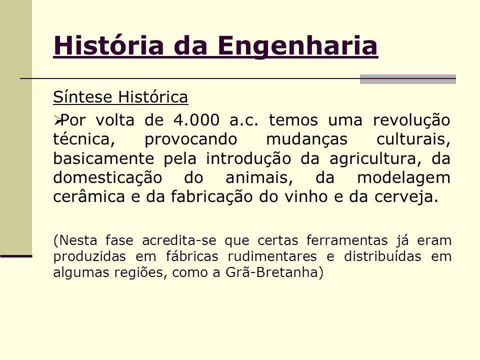 História da Engenharia Síntese Histórica  Por volta de 4.000 a.c. temos uma revolução técnica, provocando mudanças culturais, basicamente pela introd