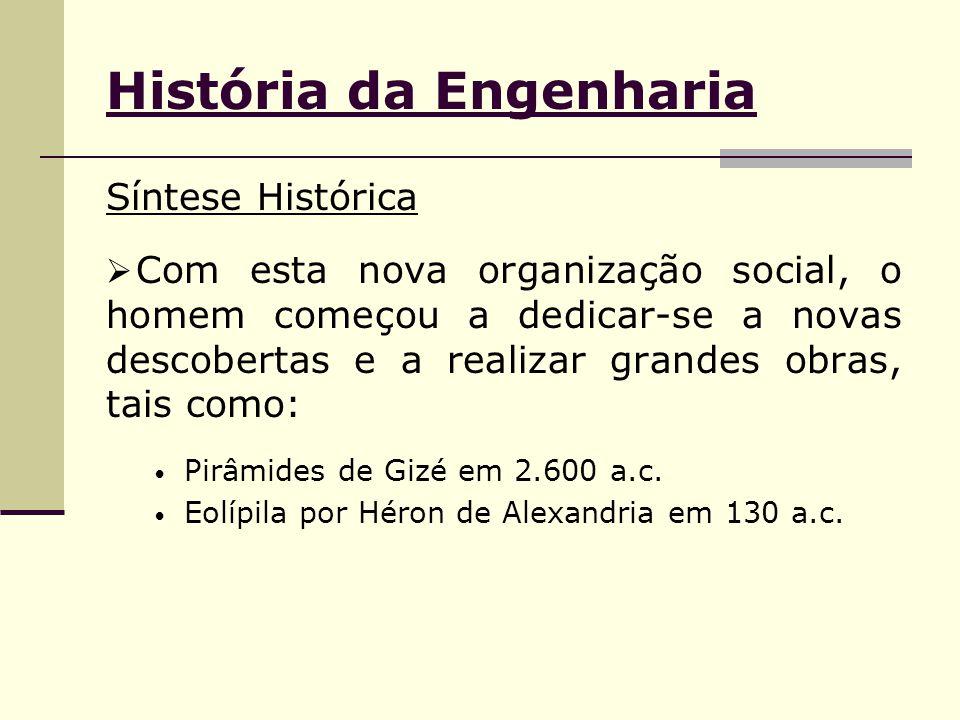 História da Engenharia Síntese Histórica  Com esta nova organização social, o homem começou a dedicar-se a novas descobertas e a realizar grandes obras, tais como: Pirâmides de Gizé em 2.600 a.c.