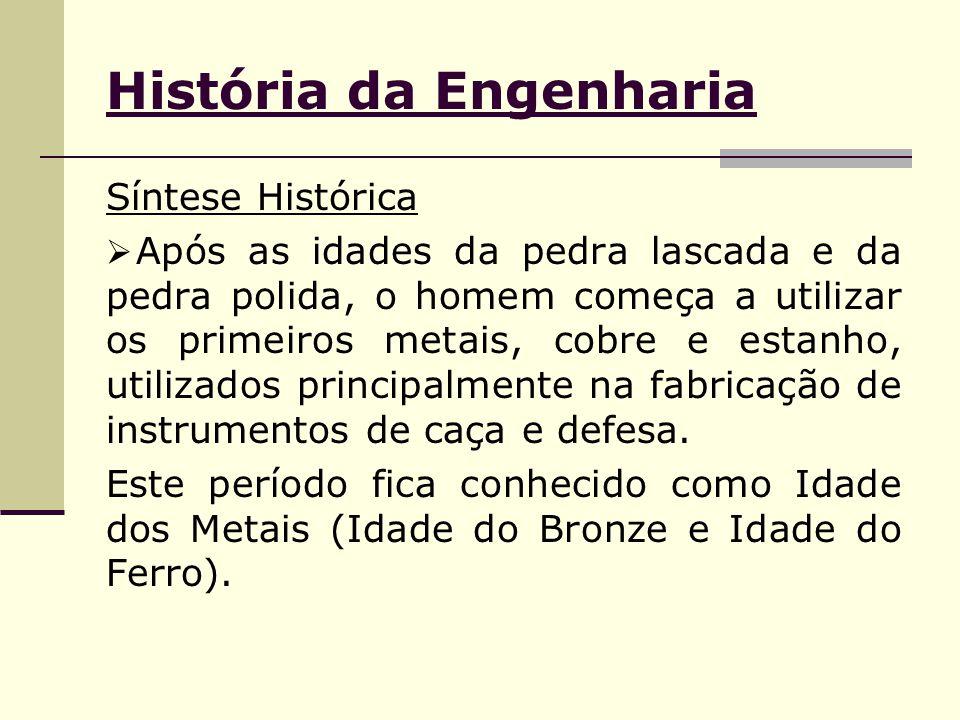 História da Engenharia Síntese Histórica  Após as idades da pedra lascada e da pedra polida, o homem começa a utilizar os primeiros metais, cobre e e