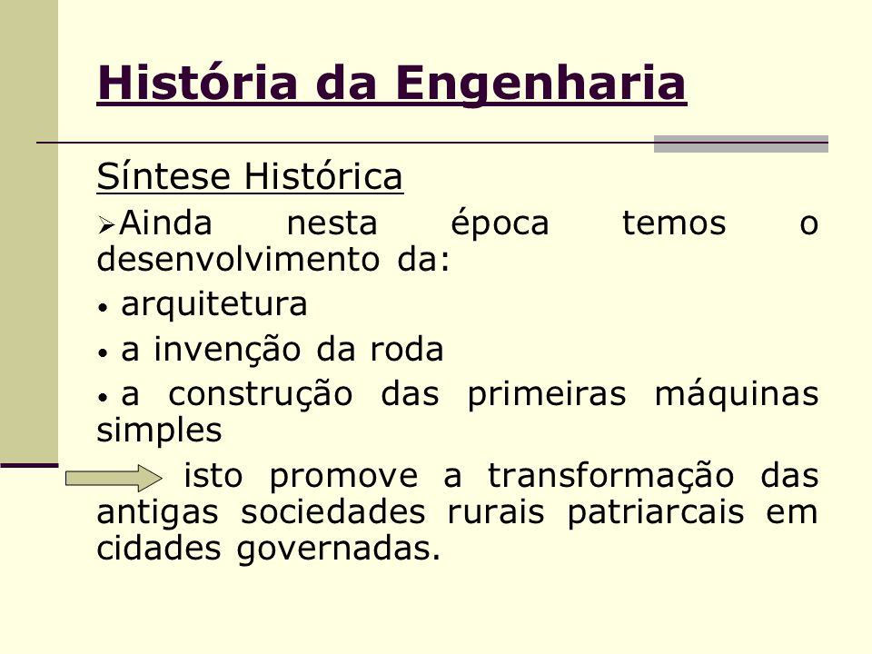 História da Engenharia Síntese Histórica  Ainda nesta época temos o desenvolvimento da: arquitetura a invenção da roda a construção das primeiras máq