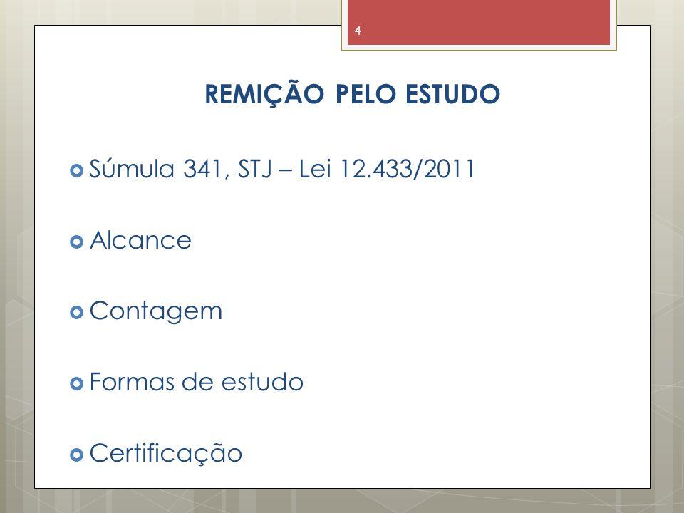 REMIÇÃO PELO ESTUDO  Súmula 341, STJ – Lei 12.433/2011  Alcance  Contagem  Formas de estudo  Certificação 4