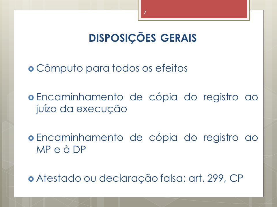 DISPOSIÇÕES GERAIS  Cômputo para todos os efeitos  Encaminhamento de cópia do registro ao juízo da execução  Encaminhamento de cópia do registro ao MP e à DP  Atestado ou declaração falsa: art.