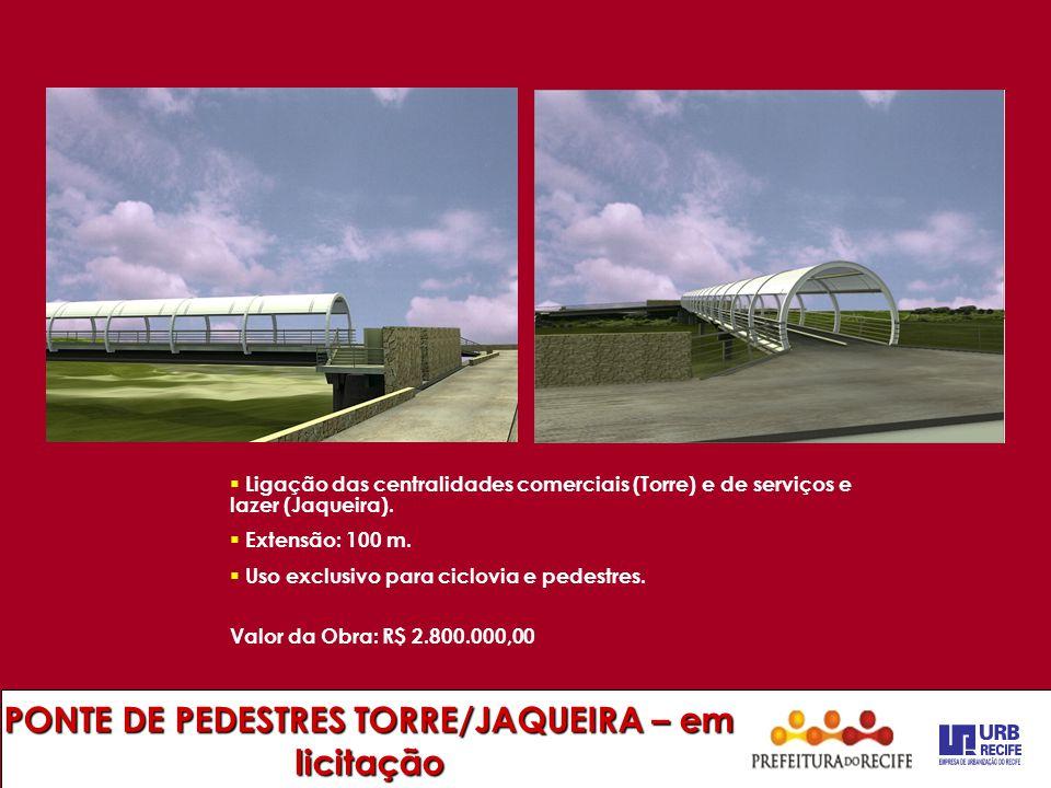 PONTE DE PEDESTRES TORRE/JAQUEIRA – em licitação  Ligação das centralidades comerciais (Torre) e de serviços e lazer (Jaqueira).  Extensão: 100 m. 