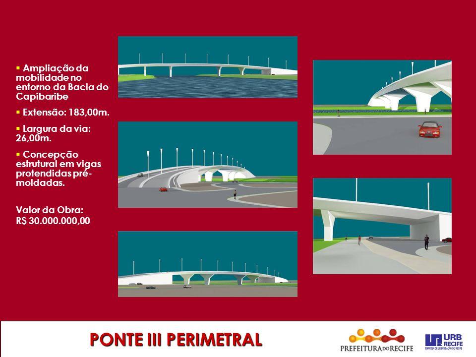 PONTE III PERIMETRAL  Ampliação da mobilidade no entorno da Bacia do Capibaribe  Extensão: 183,00m.  Largura da via: 26,00m.  Concepção estrutural