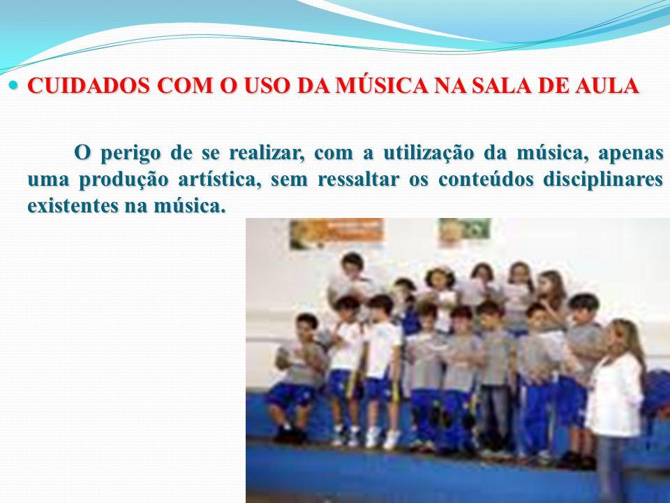 CUIDADOS COM O USO DA MÚSICA NA SALA DE AULA CUIDADOS COM O USO DA MÚSICA NA SALA DE AULA O perigo de se realizar, com a utilização da música, apenas uma produção artística, sem ressaltar os conteúdos disciplinares existentes na música.