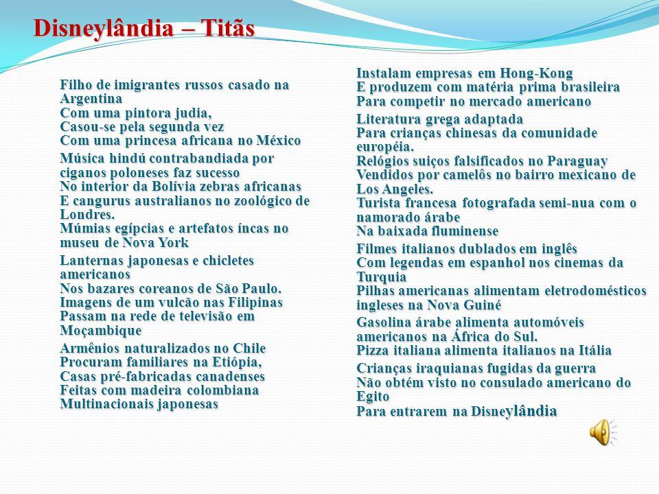 Disneylândia – Titãs Filho de imigrantes russos casado na Argentina Com uma pintora judia, Casou-se pela segunda vez Com uma princesa africana no México Música hindú contrabandiada por ciganos poloneses faz sucesso No interior da Bolívia zebras africanas E cangurus australianos no zoológico de Londres.