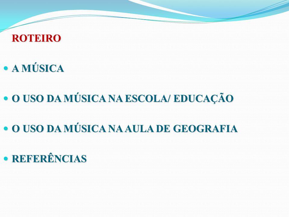 ROTEIRO A MÚSICA A MÚSICA O USO DA MÚSICA NA ESCOLA/ EDUCAÇÃO O USO DA MÚSICA NA ESCOLA/ EDUCAÇÃO O USO DA MÚSICA NA AULA DE GEOGRAFIA O USO DA MÚSICA NA AULA DE GEOGRAFIA REFERÊNCIAS REFERÊNCIAS