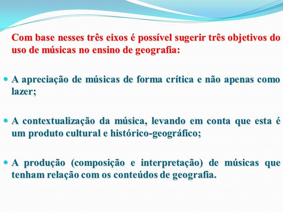 Com base nesses três eixos é possível sugerir três objetivos do uso de músicas no ensino de geografia: A apreciação de músicas de forma crítica e não apenas como lazer; A apreciação de músicas de forma crítica e não apenas como lazer; A contextualização da música, levando em conta que esta é um produto cultural e histórico-geográfico; A contextualização da música, levando em conta que esta é um produto cultural e histórico-geográfico; A produção (composição e interpretação) de músicas que tenham relação com os conteúdos de geografia.