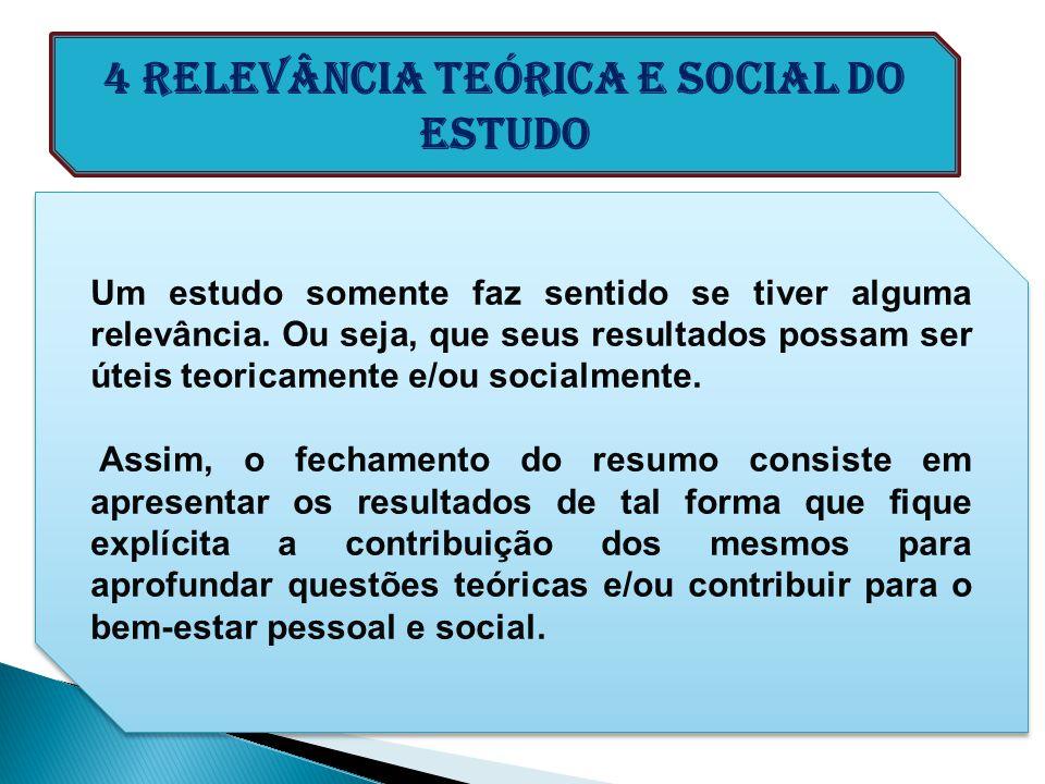 4 Relevância teórica e social do estudo Um estudo somente faz sentido se tiver alguma relevância. Ou seja, que seus resultados possam ser úteis teoric