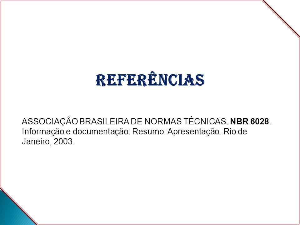 REFERÊNCIAS ASSOCIAÇÃO BRASILEIRA DE NORMAS TÉCNICAS. NBR 6028. Informação e documentação: Resumo: Apresentação. Rio de Janeiro, 2003.