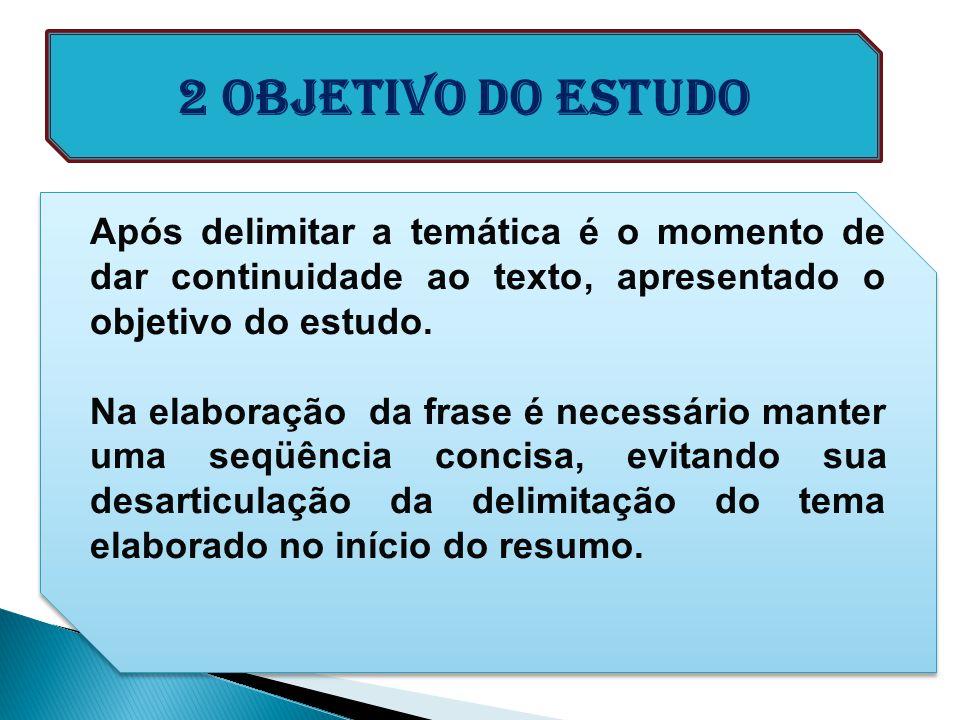2 Objetivo do ESTUDO Após delimitar a temática é o momento de dar continuidade ao texto, apresentado o objetivo do estudo. Na elaboração da frase é ne