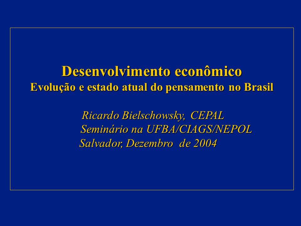 Desenvolvimento econômico Evolução e estado atual do pensamento no Brasil Ricardo Bielschowsky, CEPAL Ricardo Bielschowsky, CEPAL Seminário na UFBA/CIAGS/NEPOL Seminário na UFBA/CIAGS/NEPOL Salvador, Dezembro de 2004 Salvador, Dezembro de 2004