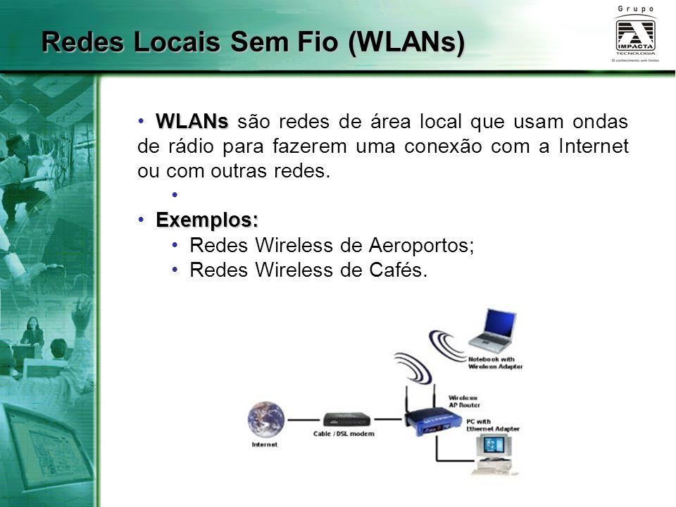 Redes Locais Sem Fio (WLANs) WLANs WLANs são redes de área local que usam ondas de rádio para fazerem uma conexão com a Internet ou com outras redes.