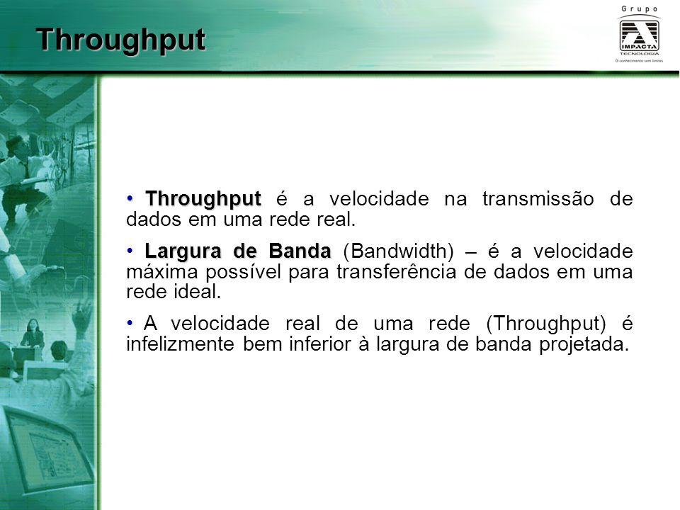 Throughput Throughput é a velocidade na transmissão de dados em uma rede real. Largura de Banda Largura de Banda (Bandwidth) – é a velocidade máxima p