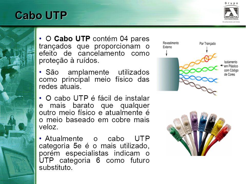 Cabo UTP Cabo UTP O Cabo UTP contém 04 pares trançados que proporcionam o efeito de cancelamento como proteção à ruídos. São amplamente utilizados com