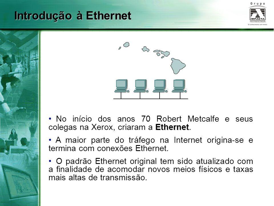 Introdução à Ethernet Ethernet No início dos anos 70 Robert Metcalfe e seus colegas na Xerox, criaram a Ethernet. A maior parte do tráfego na Internet