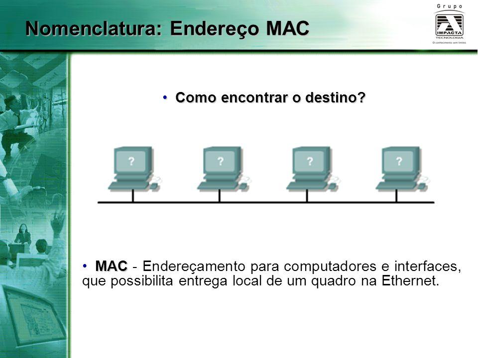 Nomenclatura: Endereço MAC MAC MAC - Endereçamento para computadores e interfaces, que possibilita entrega local de um quadro na Ethernet. Como encont