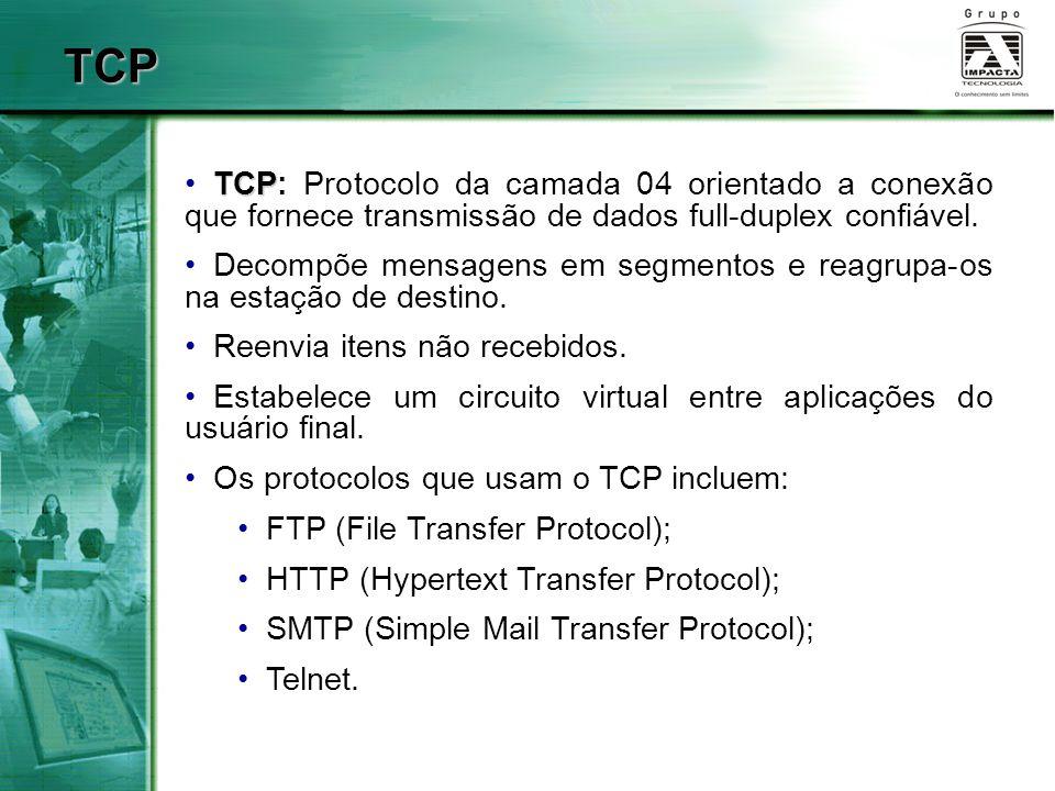 TCP TCP TCP: Protocolo da camada 04 orientado a conexão que fornece transmissão de dados full-duplex confiável. Decompõe mensagens em segmentos e reag