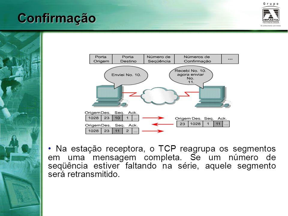 Confirmação Na estação receptora, o TCP reagrupa os segmentos em uma mensagem completa. Se um número de seqüência estiver faltando na série, aquele se