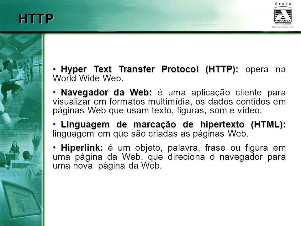 HTTP Hyper Text Transfer Protocol (HTTP): Hyper Text Transfer Protocol (HTTP): opera na World Wide Web. Navegador da Web: Navegador da Web: é uma apli