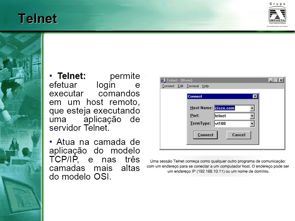 Telnet Telnet: Telnet: permite efetuar login e executar comandos em um host remoto, que esteja executando uma aplicação de servidor Telnet. Atua na ca