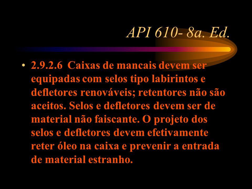 API 610- 8a. Ed. 2.9.2.6 Caixas de mancais devem ser equipadas com selos tipo labirintos e defletores renováveis; retentores não são aceitos. Selos e