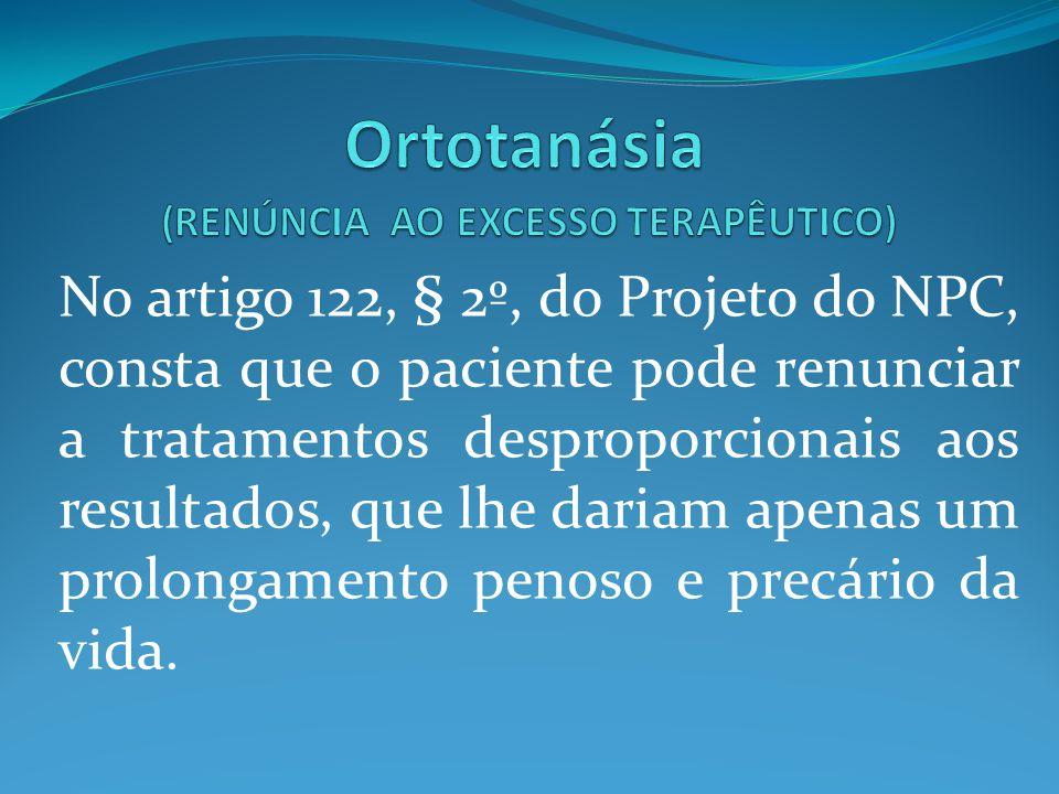 No artigo 122, § 2º, do Projeto do NPC, consta que o paciente pode renunciar a tratamentos desproporcionais aos resultados, que lhe dariam apenas um p