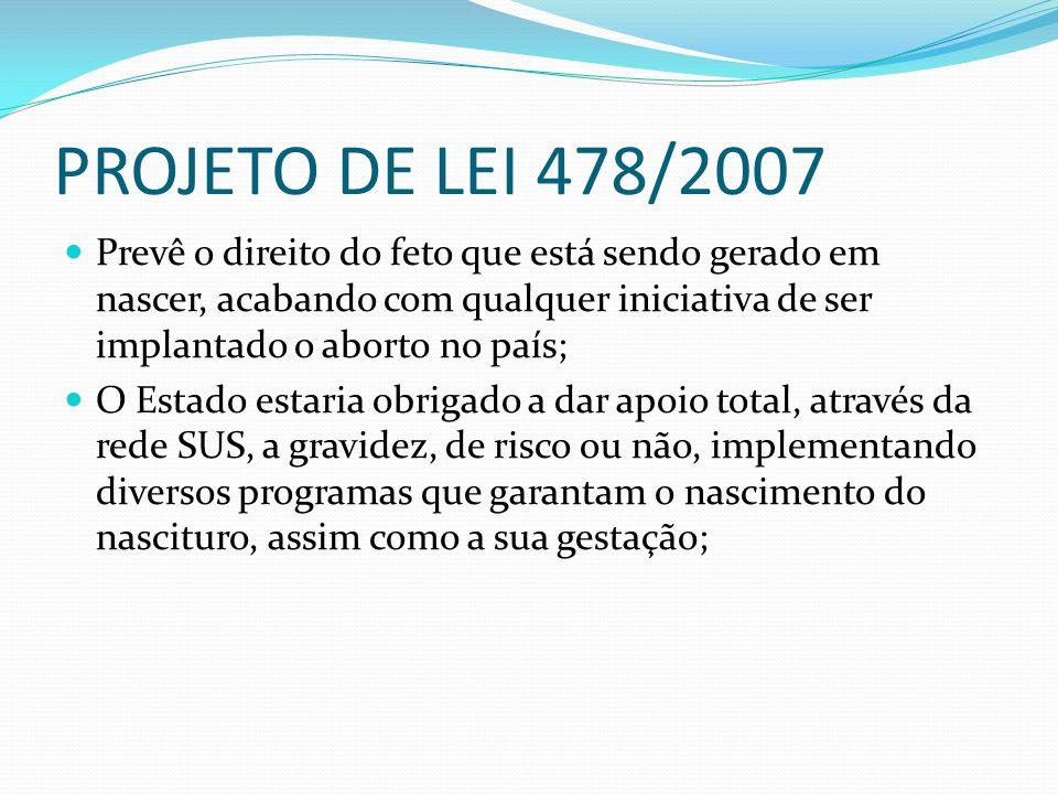 PROJETO DE LEI 478/2007 Prevê o direito do feto que está sendo gerado em nascer, acabando com qualquer iniciativa de ser implantado o aborto no país;